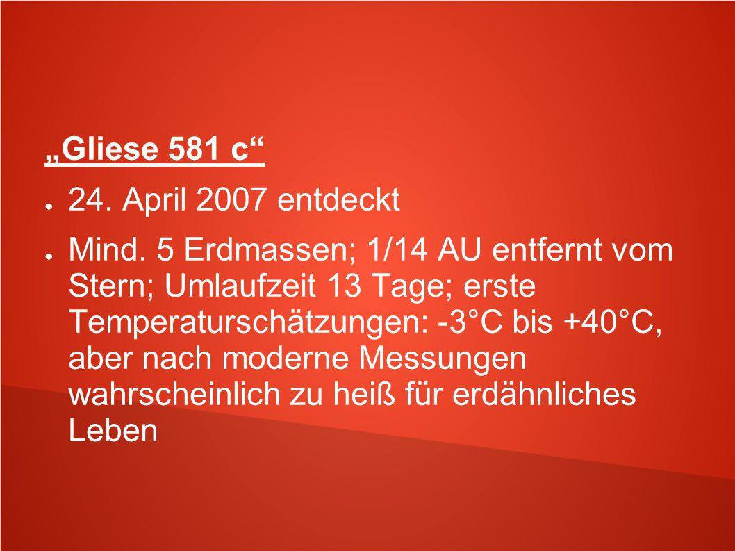 """""""Gliese 581 c"""" ● 24. April 2007 entdeckt ● Mind. 5 Erdmassen; 1/14 AU entfernt vom Stern; Umlaufzeit 13 Tage; erste Temperaturschätzungen: -3°C bis +4"""