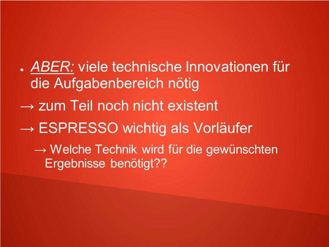 ● ABER: viele technische Innovationen für die Aufgabenbereich nötig → zum Teil noch nicht existent → ESPRESSO wichtig als Vorläufer → Welche Technik w