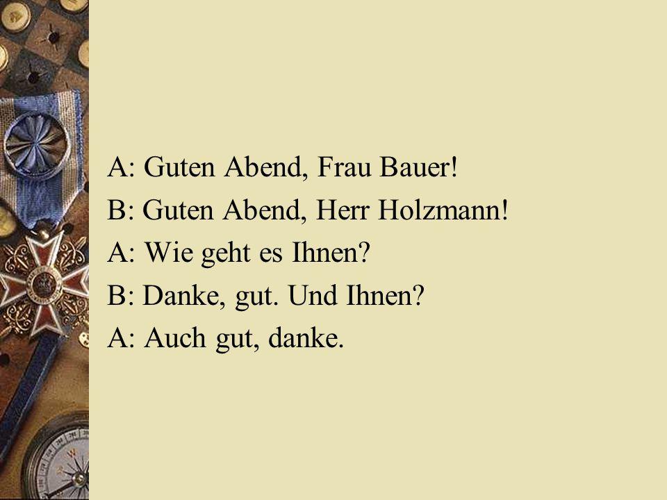 A: Guten Abend, Frau Bauer! B: Guten Abend, Herr Holzmann! A: Wie geht es Ihnen? B: Danke, gut. Und Ihnen? A: Auch gut, danke.