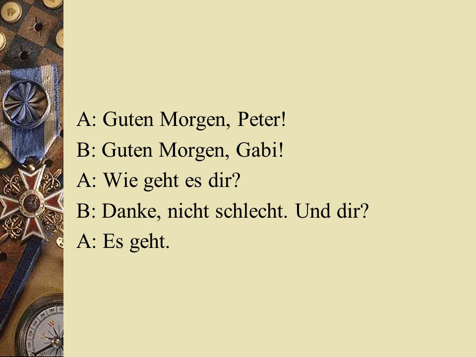 A: Guten Morgen, Peter! B: Guten Morgen, Gabi! A: Wie geht es dir? B: Danke, nicht schlecht. Und dir? A: Es geht.