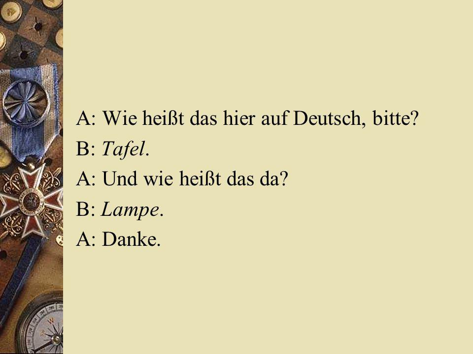 A: Wie heißt das hier auf Deutsch, bitte? B: Tafel. A: Und wie heißt das da? B: Lampe. A: Danke.