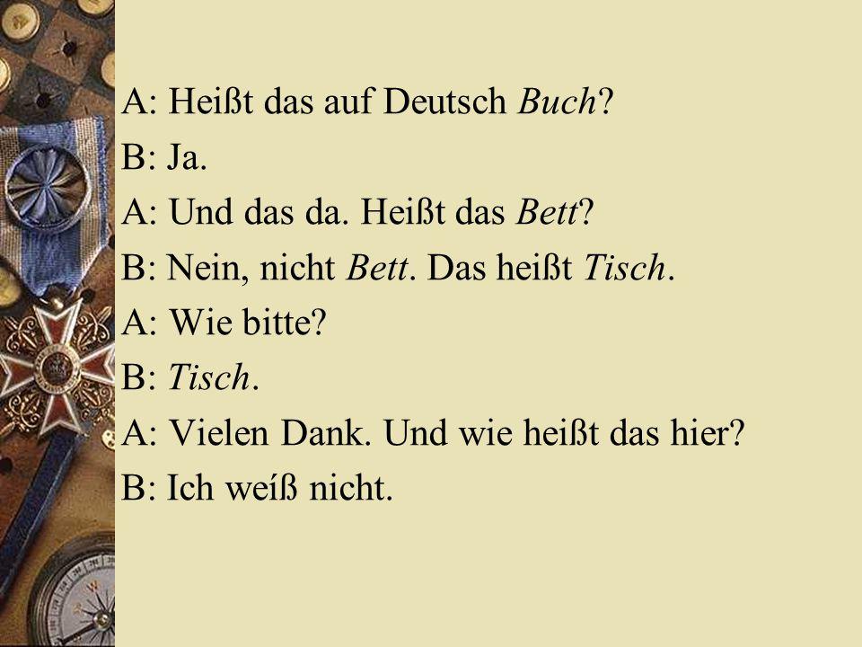 A: Heißt das auf Deutsch Buch? B: Ja. A: Und das da. Heißt das Bett? B: Nein, nicht Bett. Das heißt Tisch. A: Wie bitte? B: Tisch. A: Vielen Dank. Und