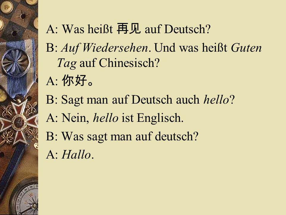 A: Was heißt 再见 auf Deutsch? B: Auf Wiedersehen. Und was heißt Guten Tag auf Chinesisch? A: 你好。 B: Sagt man auf Deutsch auch hello? A: Nein, hello ist