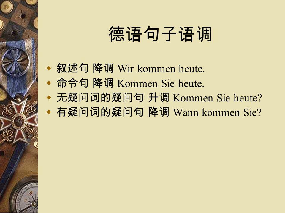 德语句子语调  叙述句 降调 Wir kommen heute.  命令句 降调 Kommen Sie heute.  无疑问词的疑问句 升调 Kommen Sie heute?  有疑问词的疑问句 降调 Wann kommen Sie?