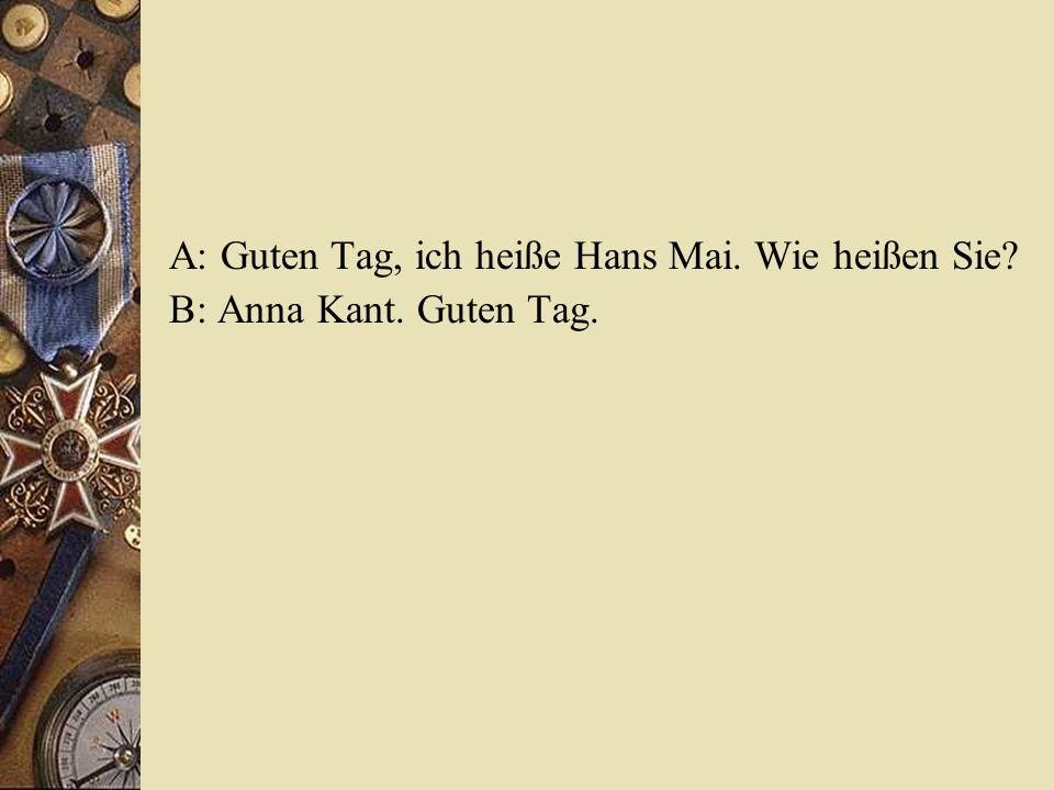 A: Guten Tag, ich heiße Hans Mai. Wie heißen Sie? B: Anna Kant. Guten Tag.