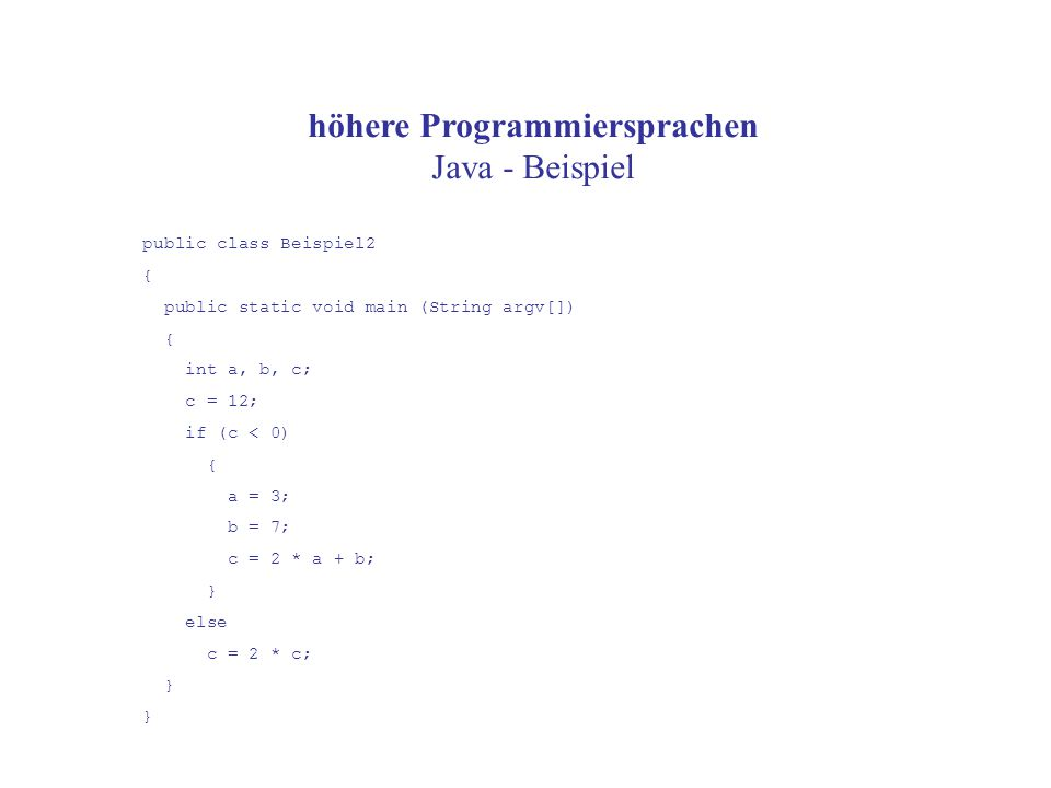 höhere Programmiersprachen Java - Beispiel public class Beispiel2 { public static void main (String argv[]) { int a, b, c; c = 12; if (c < 0) { a = 3; b = 7; c = 2 * a + b; } else c = 2 * c; }