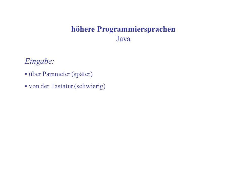 höhere Programmiersprachen Java Eingabe: über Parameter (später) von der Tastatur (schwierig)