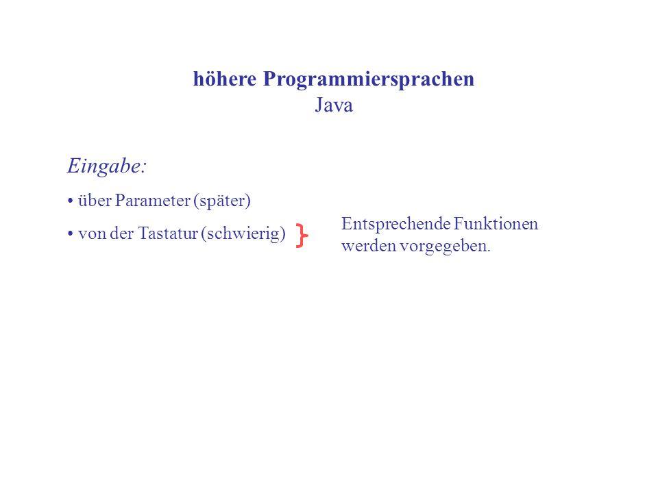 höhere Programmiersprachen Java Eingabe: über Parameter (später) von der Tastatur (schwierig) Entsprechende Funktionen werden vorgegeben.