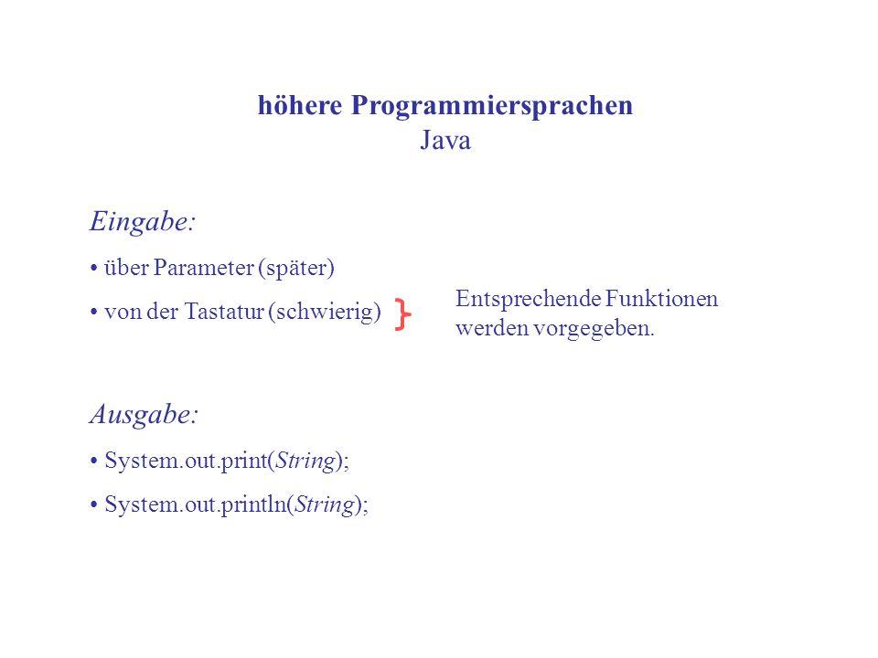höhere Programmiersprachen Java Eingabe: über Parameter (später) von der Tastatur (schwierig) Ausgabe: System.out.print(String); System.out.println(String); Entsprechende Funktionen werden vorgegeben.