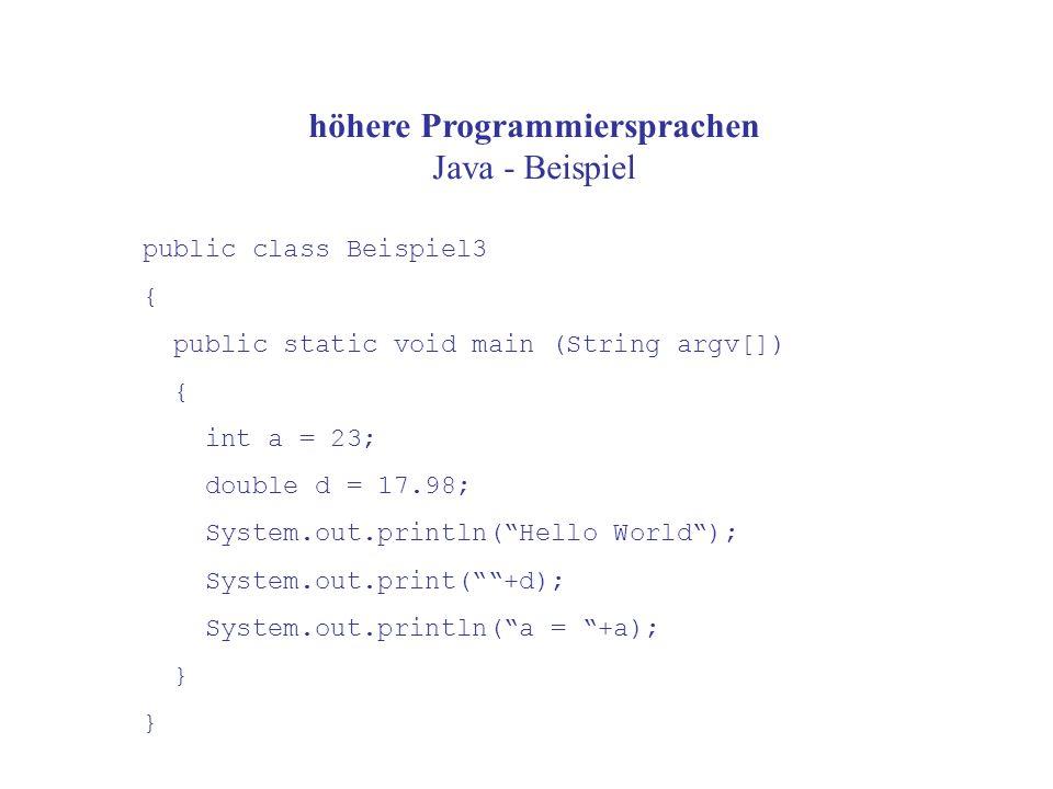 höhere Programmiersprachen Java - Beispiel public class Beispiel3 { public static void main (String argv[]) { int a = 23; double d = 17.98; System.out.println( Hello World ); System.out.print( +d); System.out.println( a = +a); }
