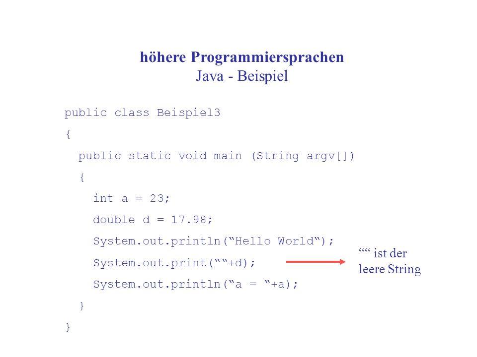 höhere Programmiersprachen Java - Beispiel public class Beispiel3 { public static void main (String argv[]) { int a = 23; double d = 17.98; System.out.println( Hello World ); System.out.print( +d); System.out.println( a = +a); } ist der leere String