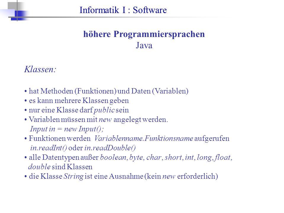 Informatik I : Software höhere Programmiersprachen Java Klassen: hat Methoden (Funktionen) und Daten (Variablen) es kann mehrere Klassen geben nur eine Klasse darf public sein Variablen müssen mit new angelegt werden.