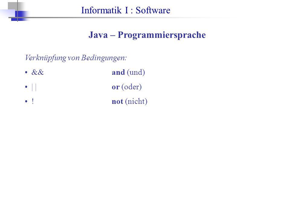 Informatik I : Software Java – Programmiersprache Verknüpfung von Bedingungen: &&and (und) | |or (oder) !not (nicht)