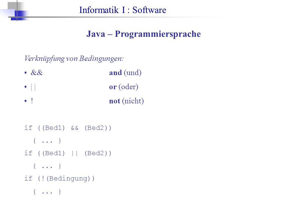 Informatik I : Software Java – Programmiersprache Verknüpfung von Bedingungen: &&and (und) | |or (oder) !not (nicht) if ((Bed1) && (Bed2)) {...
