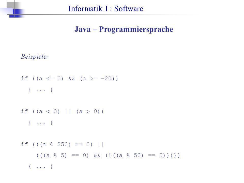 Informatik I : Software Java – Programmiersprache Beispiele: if ((a = -20)) {... } if ((a 0)) {... } if (((a % 250) == 0) || (((a % 5) == 0) && (!((a