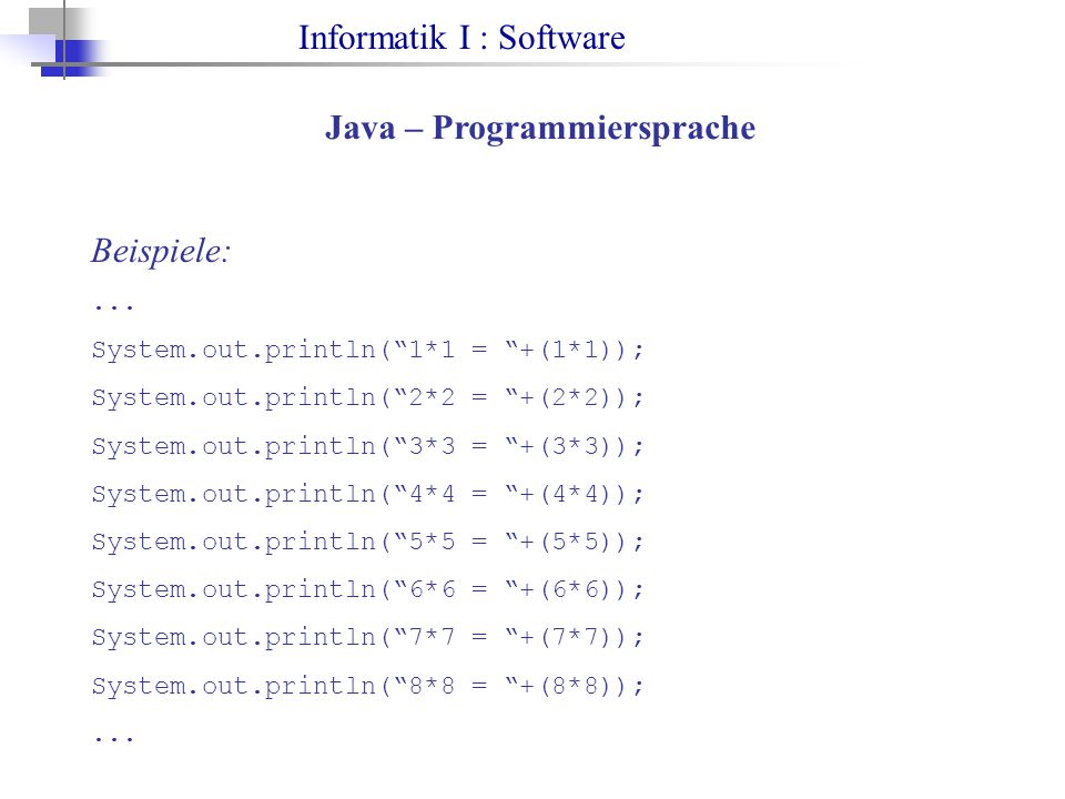"Informatik I : Software Java – Programmiersprache Beispiele:... System.out.println(""1*1 = ""+(1*1)); System.out.println(""2*2 = ""+(2*2)); System.out.pri"