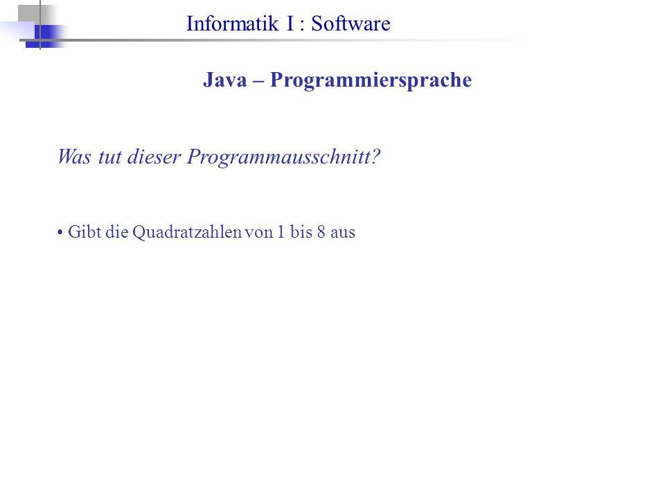 Informatik I : Software Java – Programmiersprache Was tut dieser Programmausschnitt? Gibt die Quadratzahlen von 1 bis 8 aus