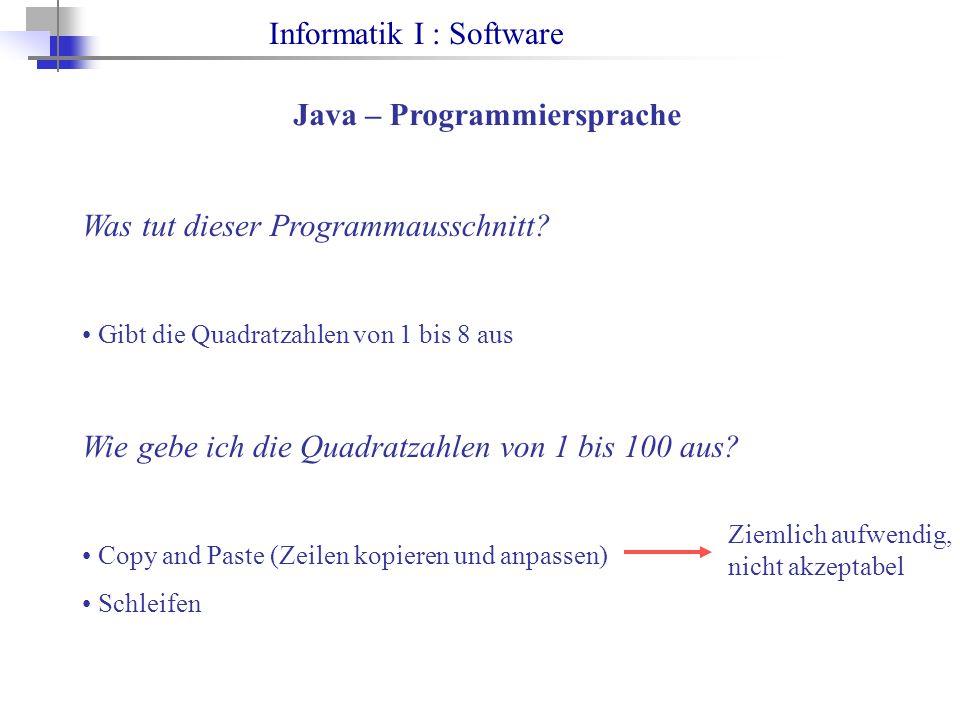 Informatik I : Software Java – Programmiersprache Was tut dieser Programmausschnitt? Gibt die Quadratzahlen von 1 bis 8 aus Wie gebe ich die Quadratza