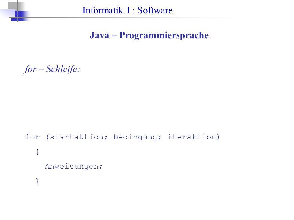 Informatik I : Software Java – Programmiersprache for – Schleife: for (startaktion; bedingung; iteraktion) { Anweisungen; }