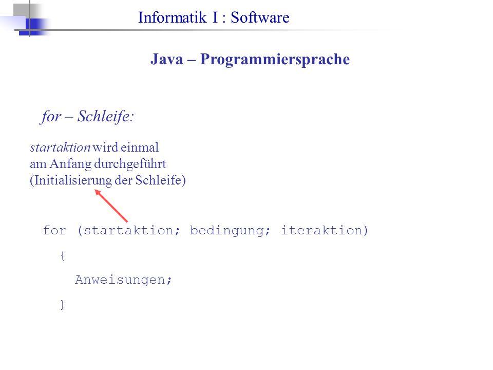 Informatik I : Software Java – Programmiersprache for – Schleife: for (startaktion; bedingung; iteraktion) { Anweisungen; } startaktion wird einmal am Anfang durchgeführt (Initialisierung der Schleife)