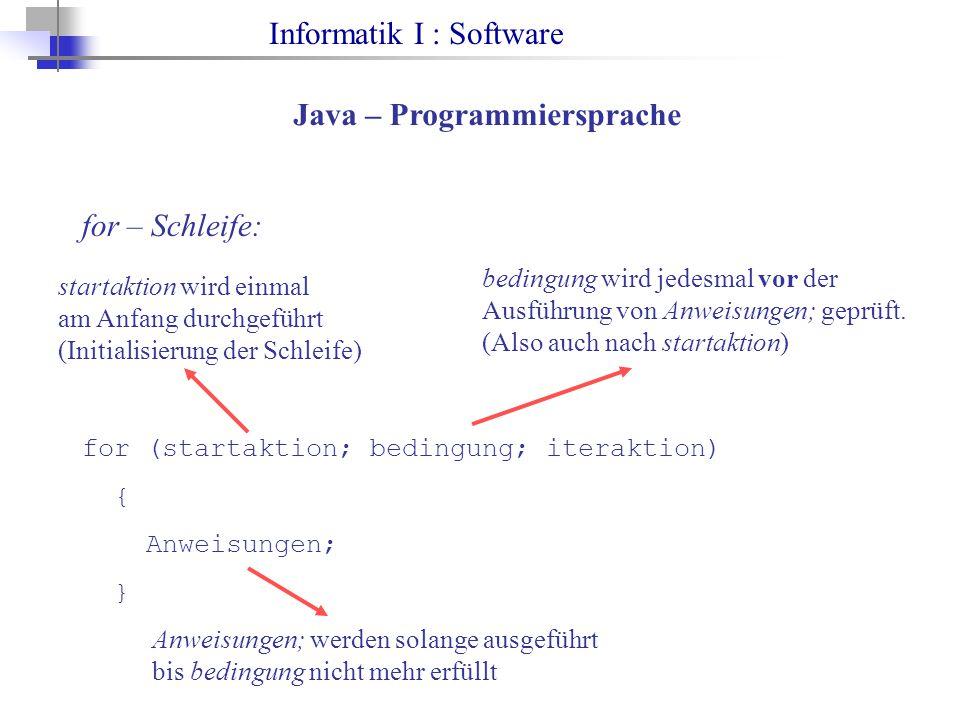Informatik I : Software Java – Programmiersprache for – Schleife: for (startaktion; bedingung; iteraktion) { Anweisungen; } startaktion wird einmal am