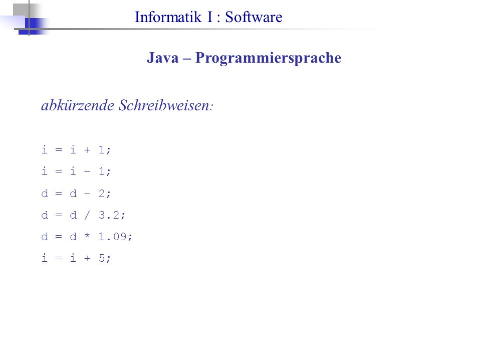 Informatik I : Software Java – Programmiersprache abkürzende Schreibweisen : i = i + 1; i = i – 1; d = d – 2; d = d / 3.2; d = d * 1.09; i = i + 5;