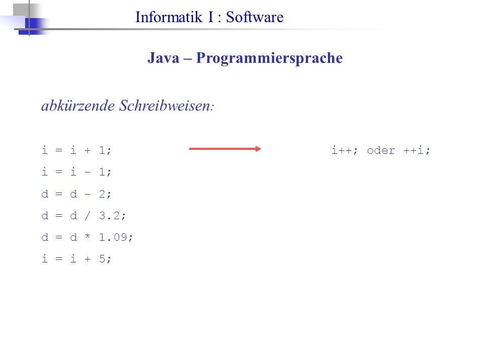 Informatik I : Software Java – Programmiersprache abkürzende Schreibweisen : i = i + 1;i++; oder ++i; i = i – 1; d = d – 2; d = d / 3.2; d = d * 1.09;