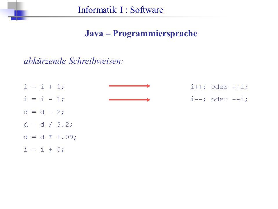 Informatik I : Software Java – Programmiersprache abkürzende Schreibweisen : i = i + 1;i++; oder ++i; i = i – 1;i--; oder --i; d = d – 2; d = d / 3.2; d = d * 1.09; i = i + 5;
