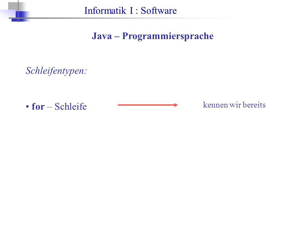 Informatik I : Software Java – Programmiersprache Schleifentypen: for – Schleife kennen wir bereits