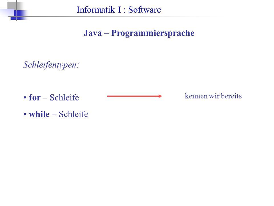 Informatik I : Software Java – Programmiersprache Schleifentypen: for – Schleife while – Schleife kennen wir bereits