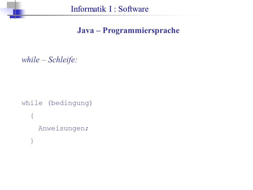Informatik I : Software Java – Programmiersprache while – Schleife: while (bedingung) { Anweisungen; }