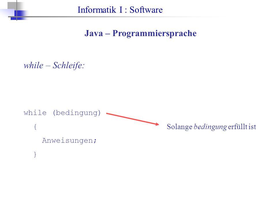 Informatik I : Software Java – Programmiersprache while – Schleife: while (bedingung) { Anweisungen; } Solange bedingung erfüllt ist