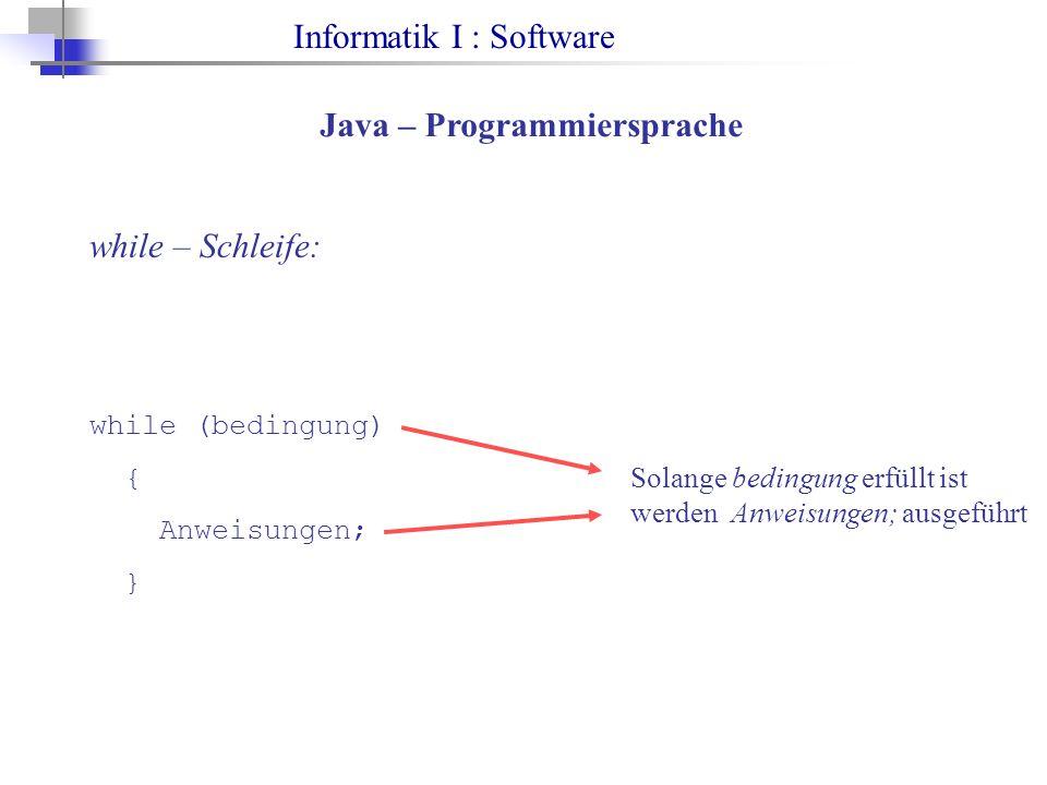Informatik I : Software Java – Programmiersprache while – Schleife: while (bedingung) { Anweisungen; } Solange bedingung erfüllt ist werden Anweisungen; ausgeführt