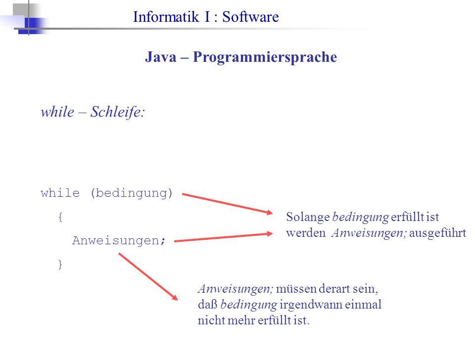 Informatik I : Software Java – Programmiersprache while – Schleife: while (bedingung) { Anweisungen; } Solange bedingung erfüllt ist werden Anweisungen; ausgeführt Anweisungen; müssen derart sein, daß bedingung irgendwann einmal nicht mehr erfüllt ist.