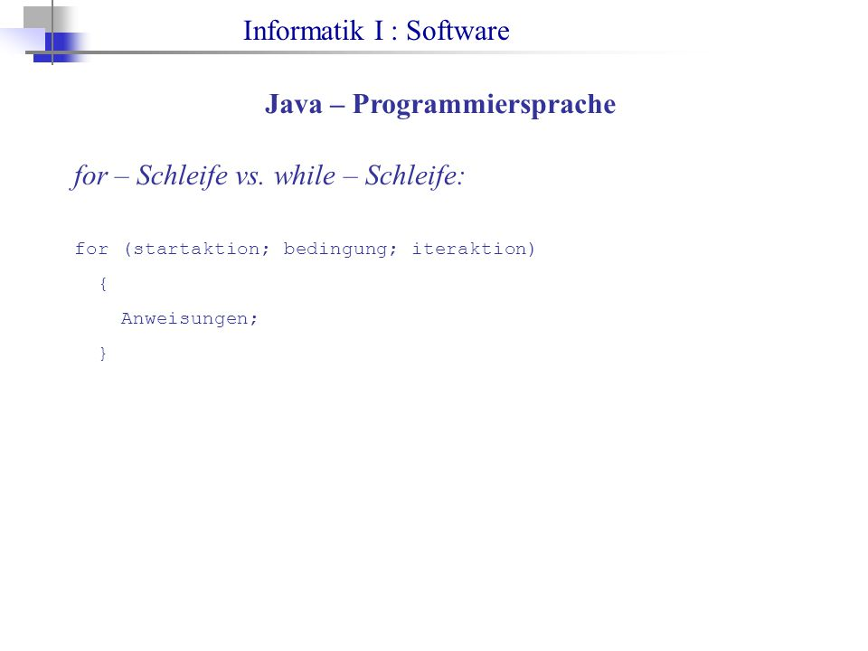 Informatik I : Software Java – Programmiersprache for – Schleife vs. while – Schleife: for (startaktion; bedingung; iteraktion) { Anweisungen; }