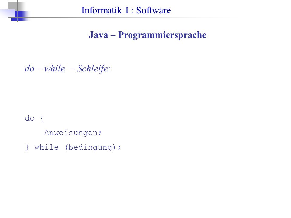 Informatik I : Software Java – Programmiersprache do – while – Schleife: do { Anweisungen; } while (bedingung);