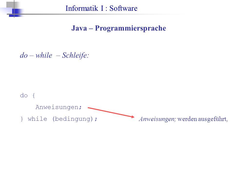 Informatik I : Software Java – Programmiersprache do – while – Schleife: do { Anweisungen; } while (bedingung); Anweisungen; werden ausgeführt,
