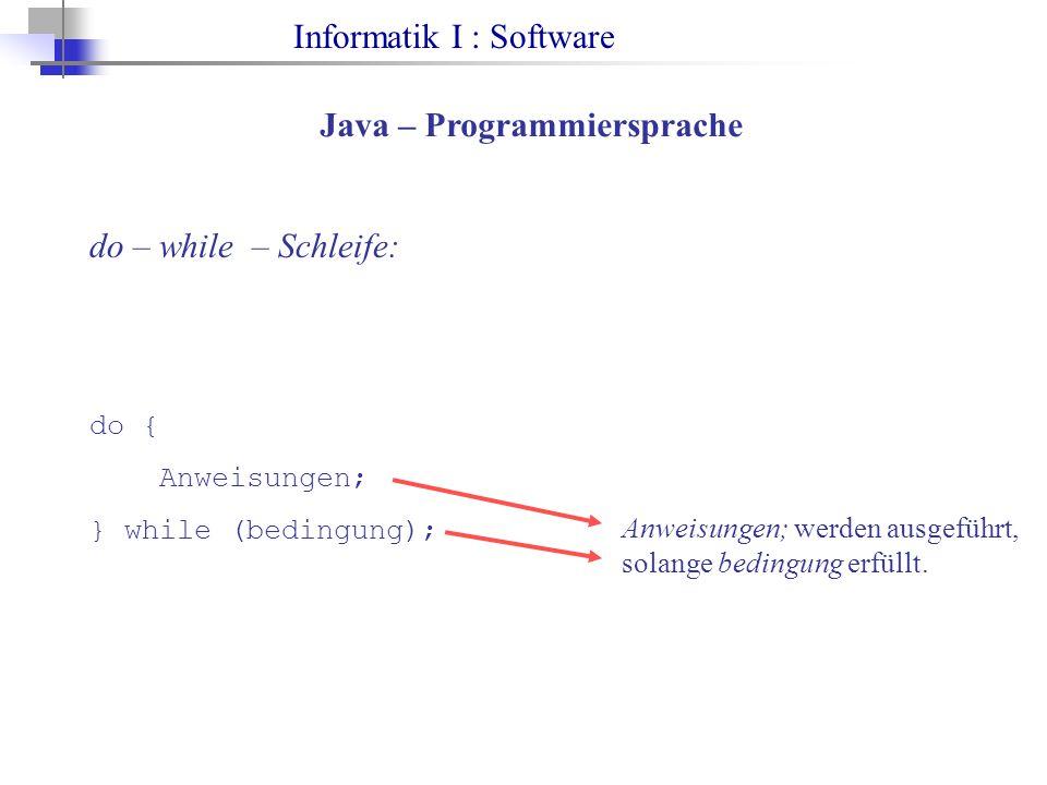 Informatik I : Software Java – Programmiersprache do – while – Schleife: do { Anweisungen; } while (bedingung); Anweisungen; werden ausgeführt, solange bedingung erfüllt.