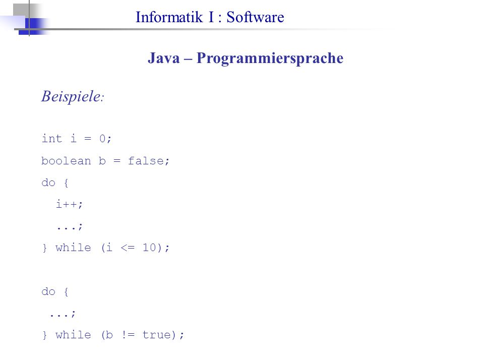 Informatik I : Software Java – Programmiersprache Beispiele : int i = 0; boolean b = false; do { i++;...; } while (i <= 10); do {...; } while (b != tr
