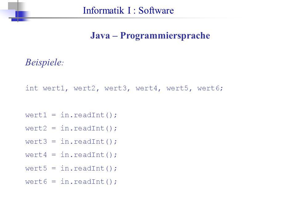 Informatik I : Software Java – Programmiersprache Beispiele : int wert1, wert2, wert3, wert4, wert5, wert6; wert1 = in.readInt(); wert2 = in.readInt(); wert3 = in.readInt(); wert4 = in.readInt(); wert5 = in.readInt(); wert6 = in.readInt();