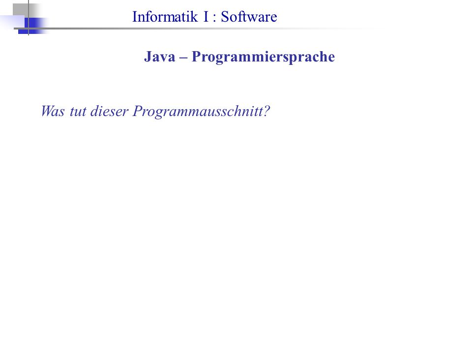 Informatik I : Software Java – Programmiersprache Was tut dieser Programmausschnitt?