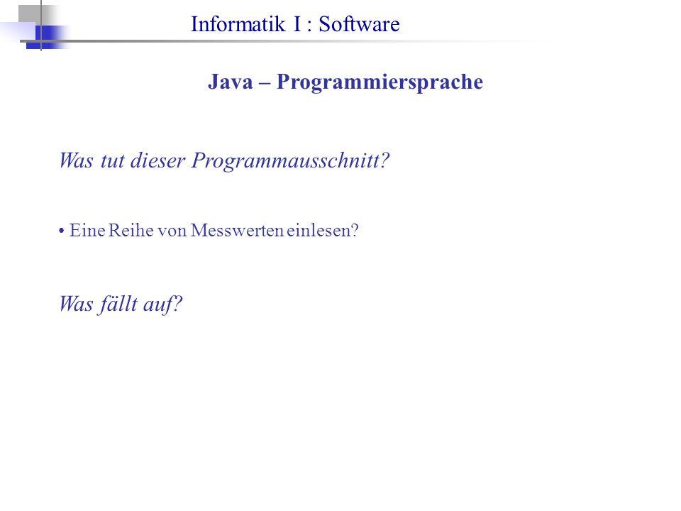 Informatik I : Software Java – Programmiersprache Was tut dieser Programmausschnitt? Eine Reihe von Messwerten einlesen? Was fällt auf?