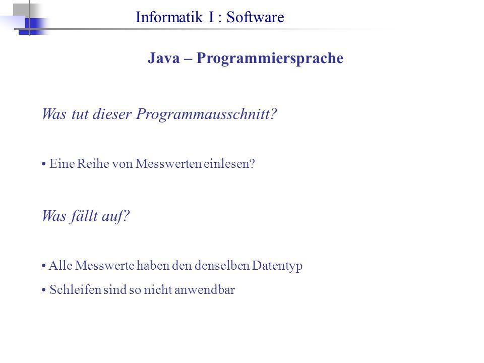 Informatik I : Software Java – Programmiersprache Was tut dieser Programmausschnitt? Eine Reihe von Messwerten einlesen? Was fällt auf? Alle Messwerte