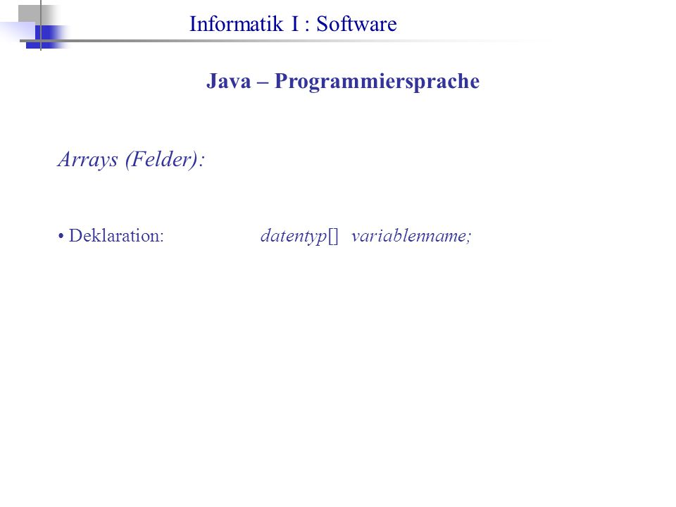 Informatik I : Software Java – Programmiersprache Arrays (Felder): Deklaration: datentyp[] variablenname;
