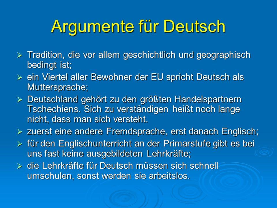 Argumente für Deutsch  Tradition, die vor allem geschichtlich und geographisch bedingt ist;  ein Viertel aller Bewohner der EU spricht Deutsch als Muttersprache;  Deutschland gehört zu den größten Handelspartnern Tschechiens.