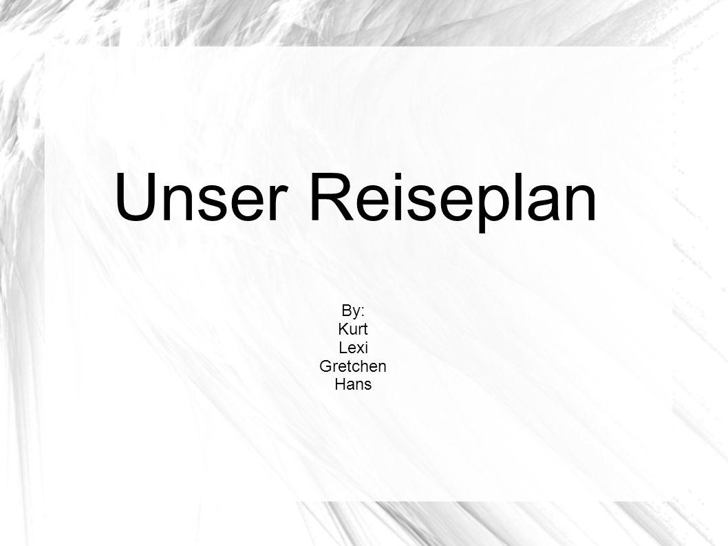 Unser Reiseplan By: Kurt Lexi Gretchen Hans