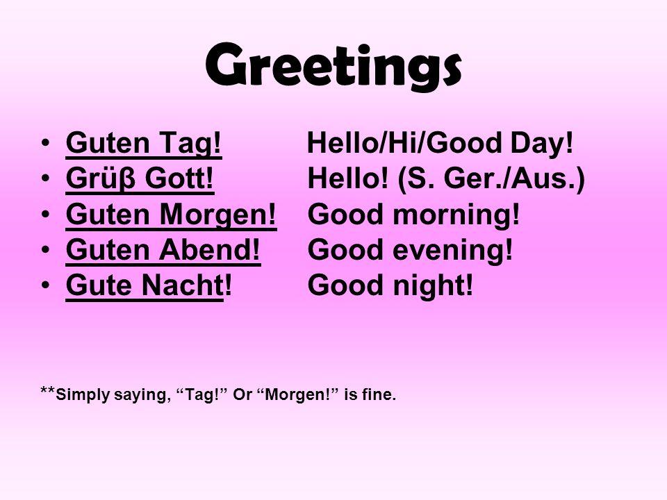 Greetings Guten Tag! Hello/Hi/Good Day! Grüβ Gott!Hello! (S. Ger./Aus.) Guten Morgen! Good morning! Guten Abend!Good evening! Gute Nacht!Good night! *