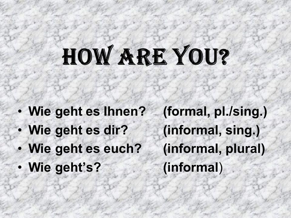 How are you? Wie geht es Ihnen?(formal, pl./sing.) Wie geht es dir?(informal, sing.) Wie geht es euch?(informal, plural) Wie geht's?(informal)