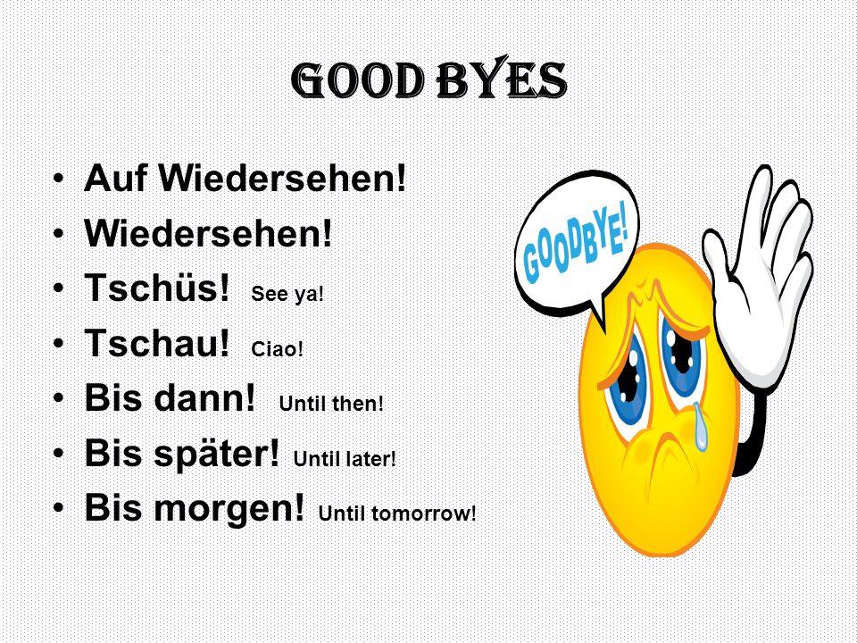 Good byes Auf Wiedersehen! Wiedersehen! Tschüs! See ya! Tschau! Ciao! Bis dann! Until then! Bis später! Until later! Bis morgen! Until tomorrow!