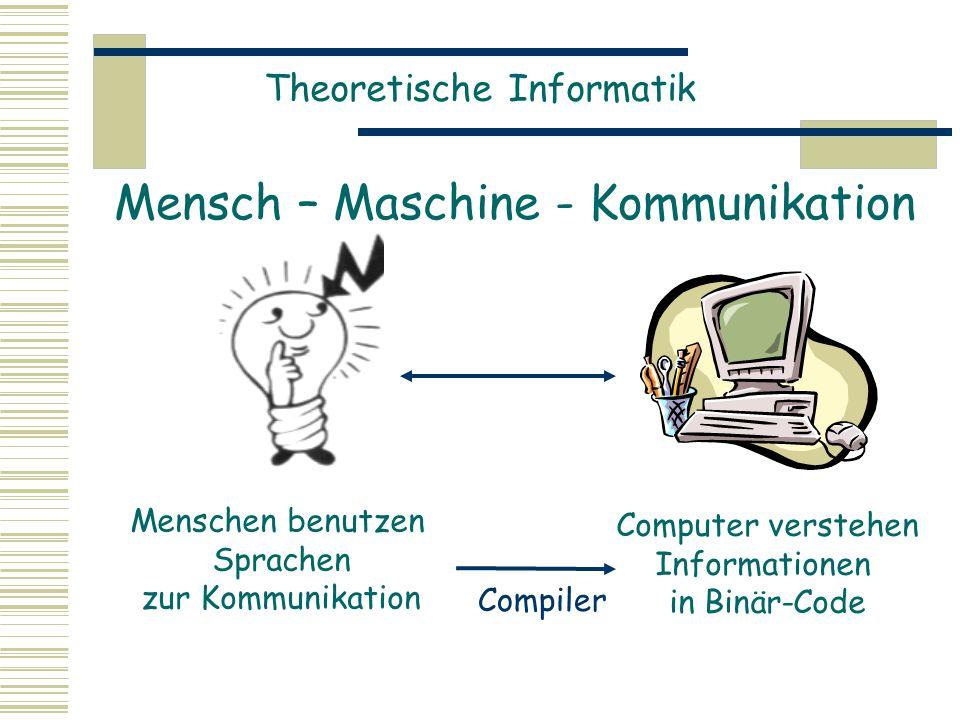 Theoretische Informatik Mensch – Maschine - Kommunikation Menschen benutzen Sprachen zur Kommunikation Computer verstehen Informationen in Binär-Code Compiler